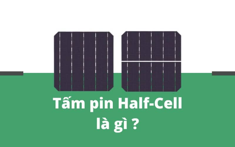 Công nghệ Half-Cells là gì?và những ưu điểm vượt trội